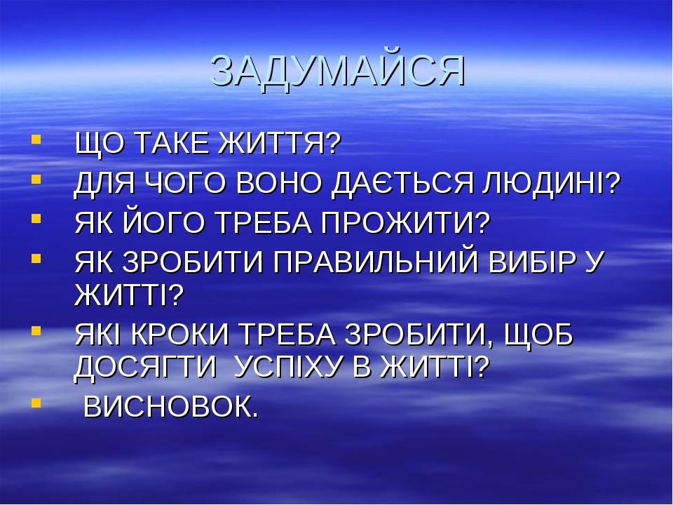ЗАДУМАЙСЯ ЩО ТАКЕ ЖИТТЯ? ДЛЯ ЧОГО ВОНО ДАЄТЬСЯ ЛЮДИНІ? ЯК ЙОГО ТРЕБА ПРОЖИТИ?...