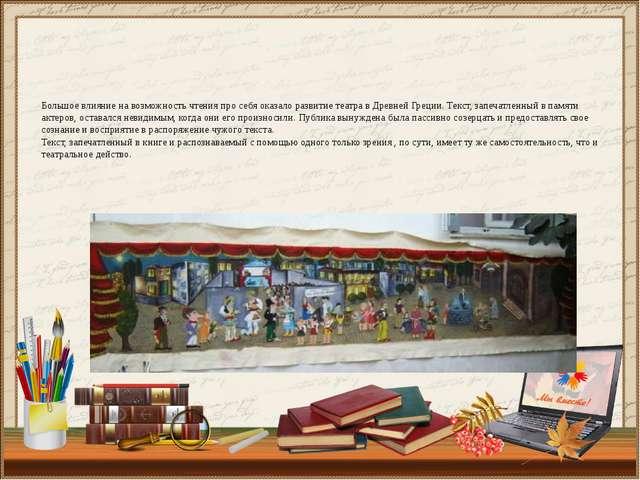 Большое влияние на возможность чтения про себя оказало развитие театра в Древ...