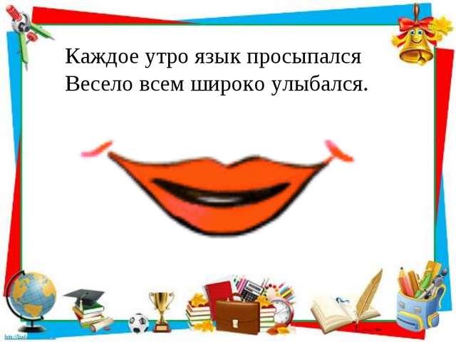 Каждое утро язык просыпался Весело всем широко улыбался.
