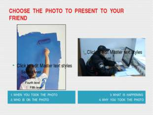 CHOOSE THE PHOTO TO PRESENT TO YOUR FRIEND 1. WHEN YOU TOOK THE PHOTO 2. WHO