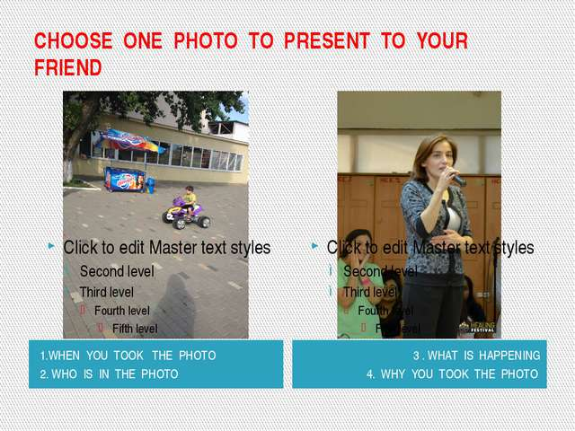 CHOOSE ONE PHOTO TO PRESENT TO YOUR FRIEND 1.WHEN YOU TOOK THE PHOTO 2. WHO I...