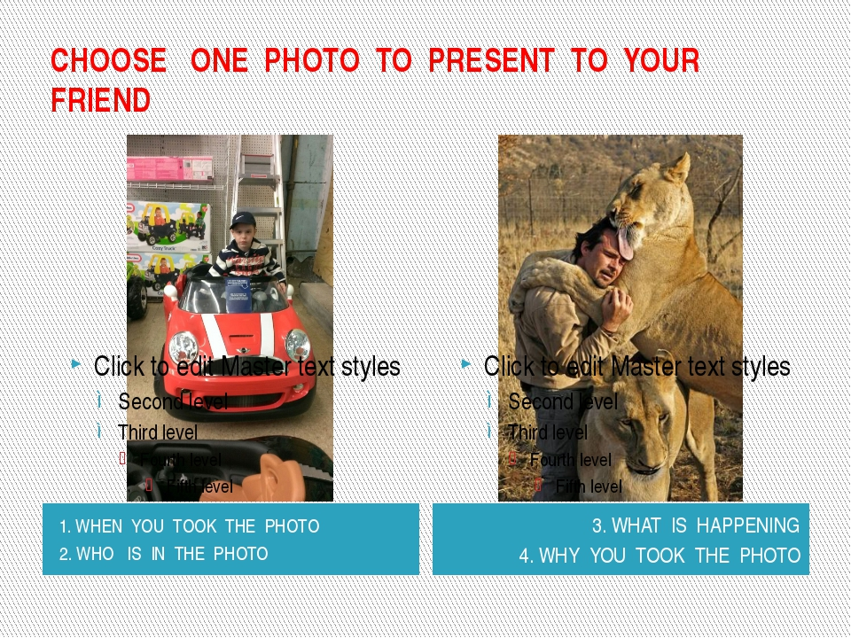 CHOOSE ONE PHOTO TO PRESENT TO YOUR FRIEND 1. WHEN YOU TOOK THE PHOTO 2. WHO...