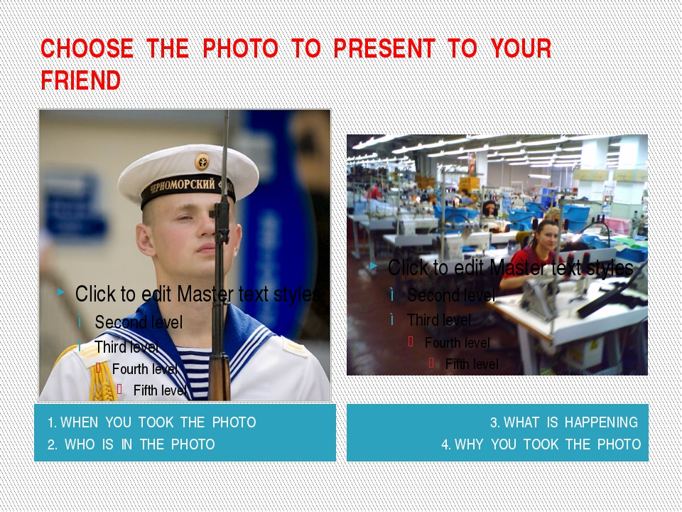 CHOOSE THE PHOTO TO PRESENT TO YOUR FRIEND 1. WHEN YOU TOOK THE PHOTO 2. WHO...