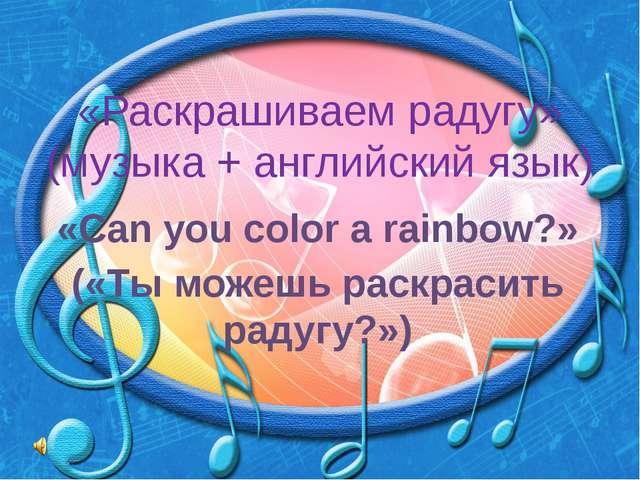 «Раскрашиваем радугу» (музыка + английский язык) «Can you color a rainbow?» (...