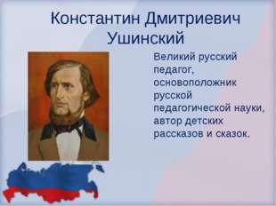 Константин Дмитриевич Ушинский Великий русский педагог, основоположник русско