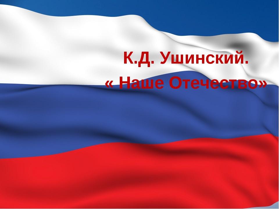 К.Д. Ушинский. « Наше Отечество»
