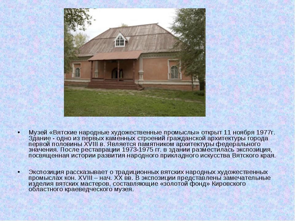 Музей «Вятские народные художественные промыслы» открыт 11 ноября 1977г. Здан...