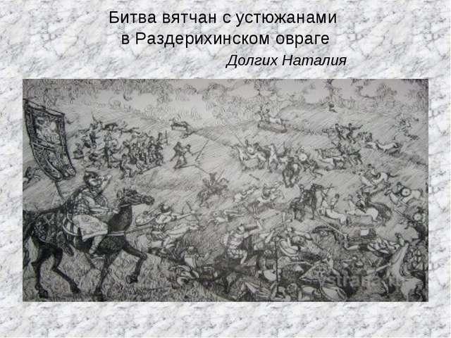 Битва вятчан с устюжанами в Раздерихинском овраге Долгих Наталия
