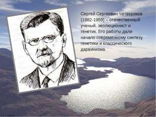 Сергей Сергеевич Четвериков (1882-1959) – отечественный ученый, эволюционист