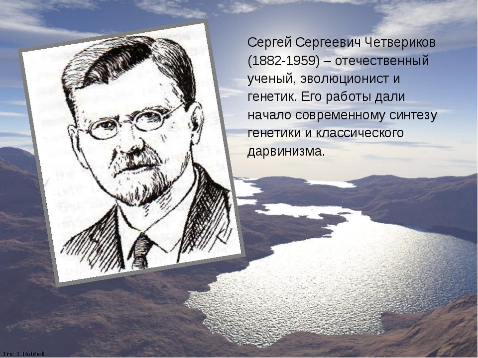 Сергей Сергеевич Четвериков (1882-1959) – отечественный ученый, эволюционист...