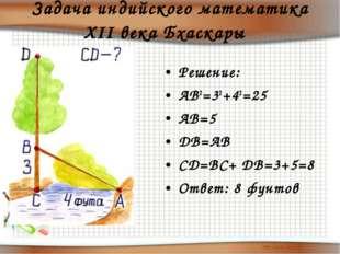 Задача индийского математика XII века Бхаскары  Решение: АВ2=32+42=25 АВ=5 D