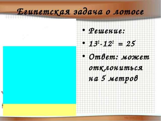 Египетская задача о лотосе Решение: 132-122 = 25 Ответ: может отклониться на...