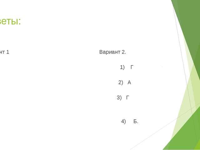 Ответы: Вариант 1 Вариант 2. Б 1) Г В 2) А В 3) Г 4) В 4) Б.