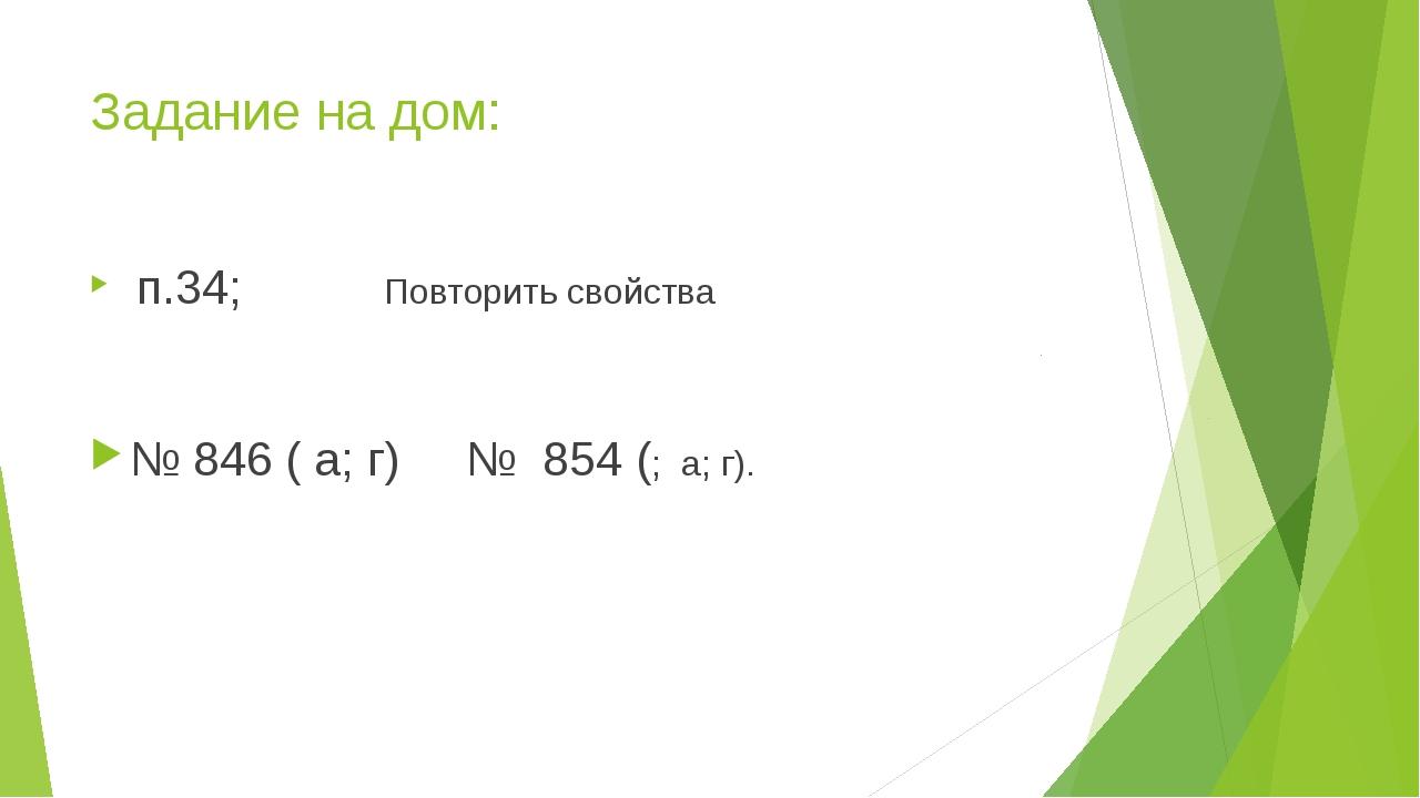 Задание на дом: п.34; Повторить свойства № 846 ( а; г) № 854 (; а; г).