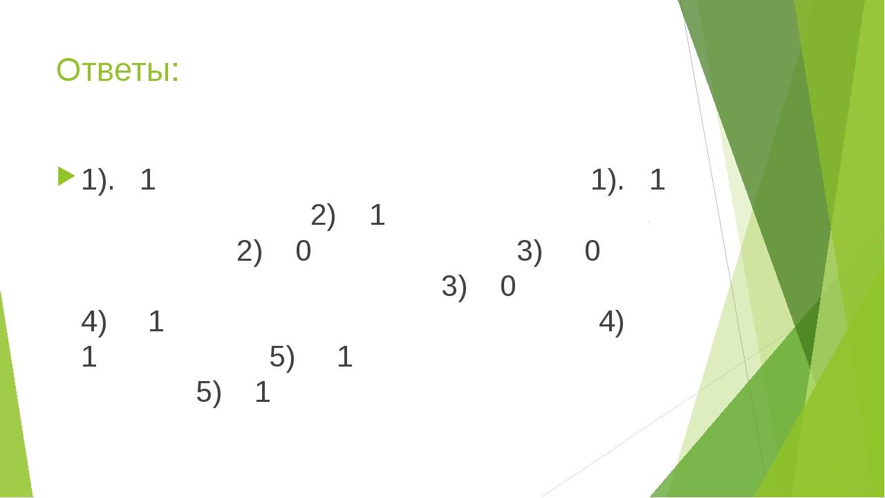 Ответы: 1). 1 1). 1 2) 1 2) 0 3) 0 3) 0 4) 1 4) 1 5) 1 5) 1