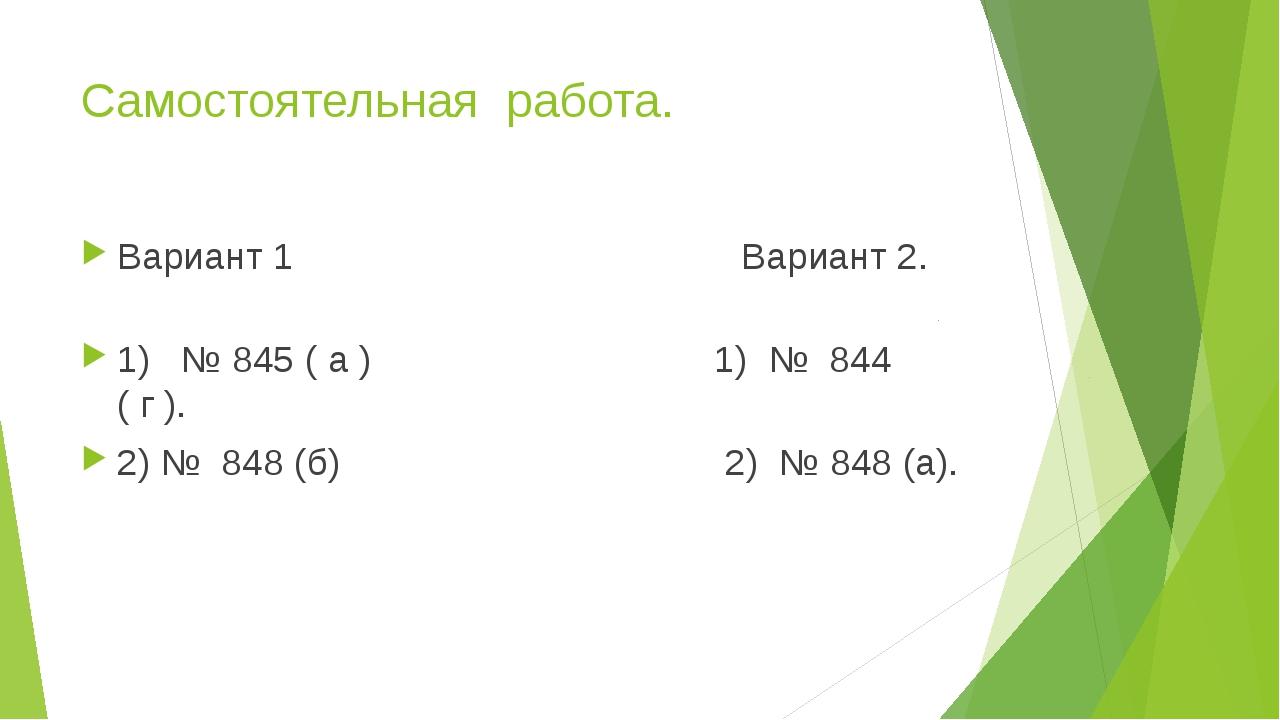 Самостоятельная работа. Вариант 1 Вариант 2. 1) № 845 ( а ) 1) № 844 ( г ). 2...