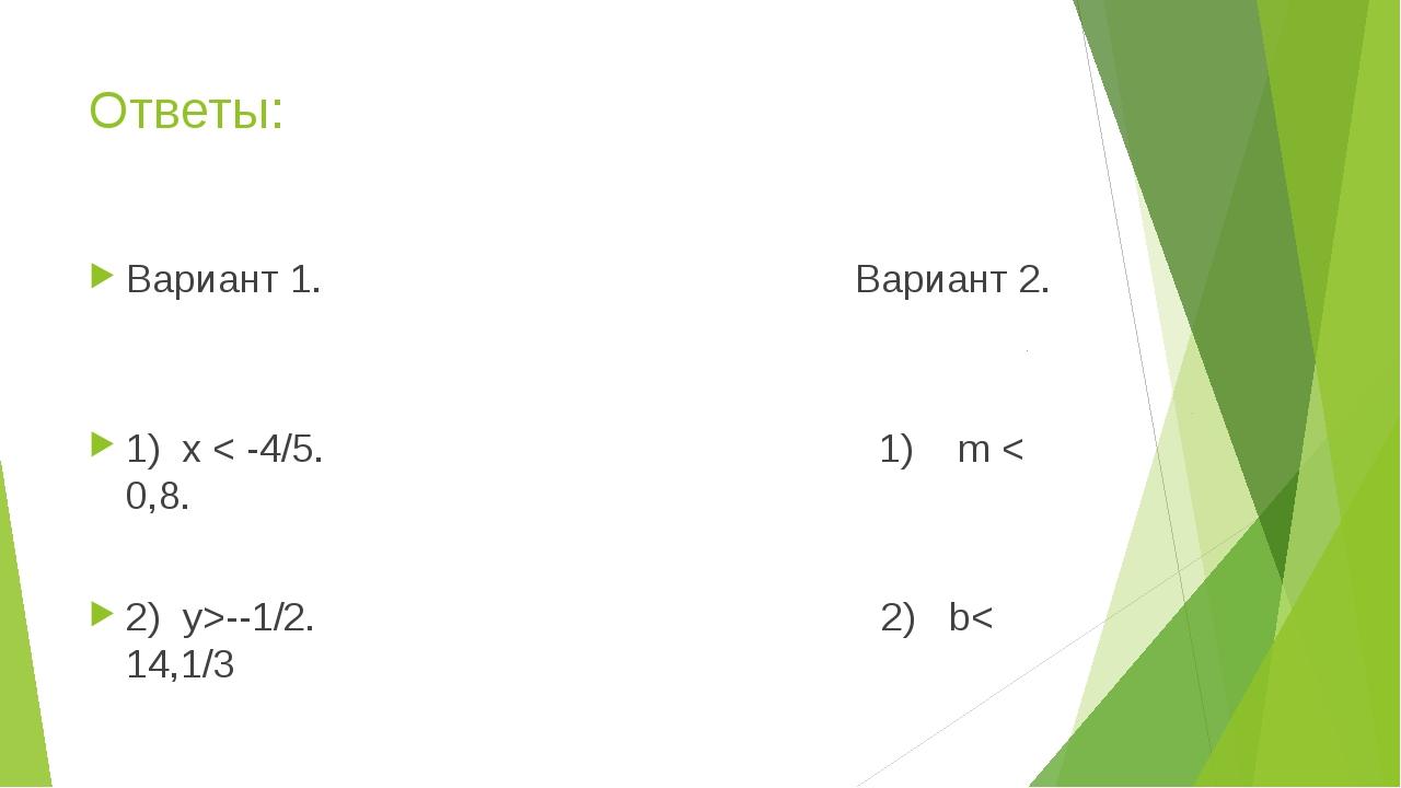 Ответы: Вариант 1. Вариант 2. 1) х < -4/5. 1) m < 0,8. 2) у>--1/2. 2) b< 14,1/3