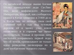 По китайской легенде звание Богини Шелка принадлежит леди Си-Лин-Ши, жене миф