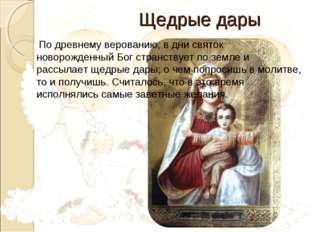 Щедрые дары По древнему верованию, в дни святок новорожденный Бог странствуе