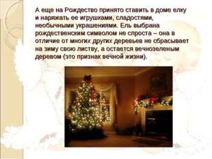 А еще на Рождество принято ставить в доме елку и наряжать ее игрушками, сладо