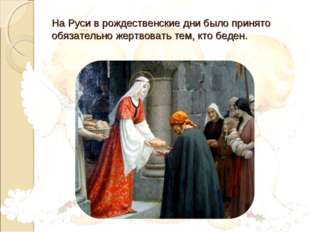 На Руси в рождественские дни было принято обязательно жертвовать тем, кто бед