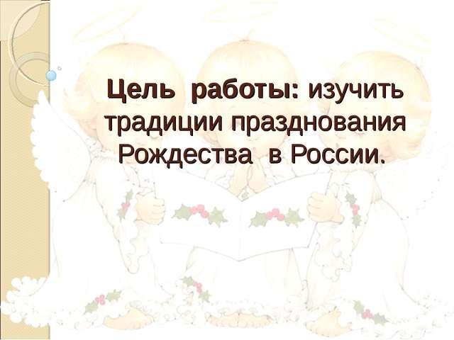 Цель работы: изучить традиции празднования Рождества в России.