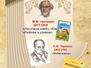 М.М. Пришвин 1873-1954 «Лисичкин хлеб», «Еж», «Ребята и утята». Е.И. Чарушин