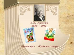 К. И. Чуковский 1882 — 1969 «Путаница» «Краденое солнце»