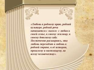«Любовь к родному краю, родной культуре, родной речи начинается с малого- с л