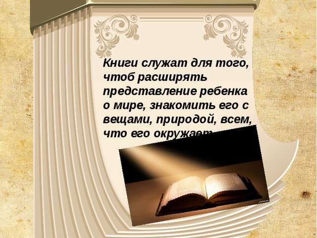 Книги служат для того, чтоб расширять представление ребенка о мире, знакомить...