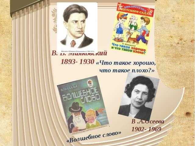 В. В. Маяковский 1893- 1930 «Что такое хорошо, что такое плохо?» В .А.Осеева...