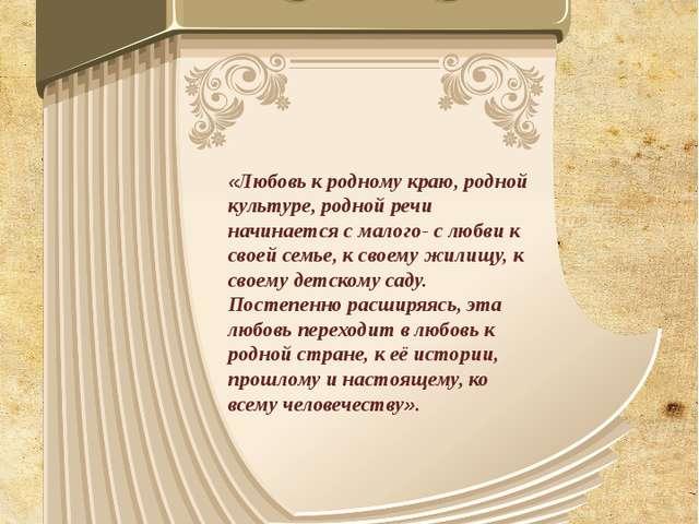 «Любовь к родному краю, родной культуре, родной речи начинается с малого- с л...
