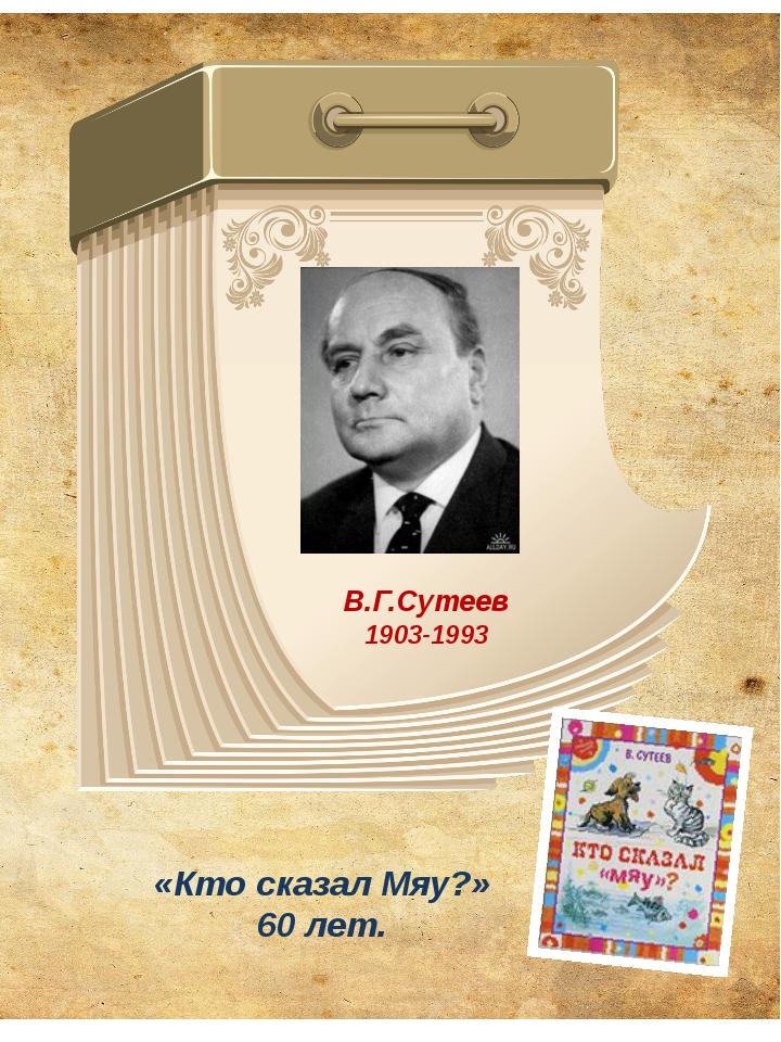 В.Г.Сутеев 1903-1993 «Кто сказал Мяу?» 60 лет.