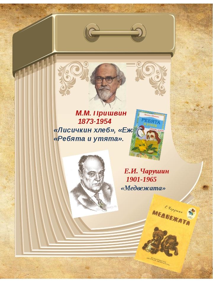 М.М. Пришвин 1873-1954 «Лисичкин хлеб», «Еж», «Ребята и утята». Е.И. Чарушин...