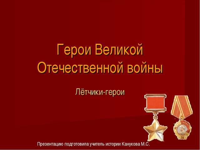 Герои Великой Отечественной войны Лётчики-герои Презентацию подготовила учите...