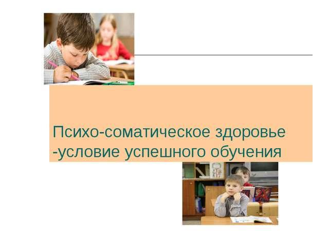 Психо-соматическое здоровье -условие успешного обучения