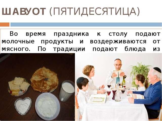 ШАВУОТ (ПЯТИДЕСЯТИЦА) Во время праздника к столу подают молочные продукты и...