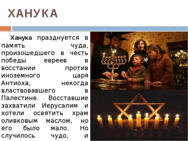 ХАНУКА Ханука празднуется в память чуда, произошедшего в честь победы еврее...