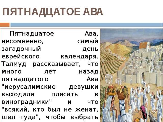 ПЯТНАДЦАТОЕ АВА Пятнадцатое Ава, несомненно, самый загадочный день еврейског...