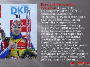 Евге́ний Рома́нович Устю́гов (4июня 1985), Красноярск, РСФСР, СССР)— россий