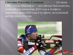 Светлана Юрьевна Слепцова (31 июля 1986, Ханты-Мансийск)— российская биатлон
