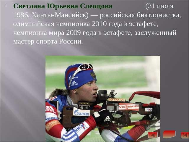 Светлана Юрьевна Слепцова (31 июля 1986, Ханты-Мансийск)— российская биатлон...