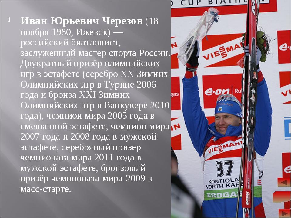 Иван Юрьевич Черезов (18 ноября 1980, Ижевск)— российский биатлонист, заслуж...