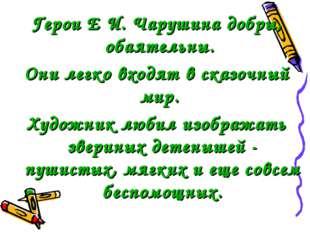 Герои Е И. Чарушина добры, обаятельны. Они легко входят в сказочный мир. Худо