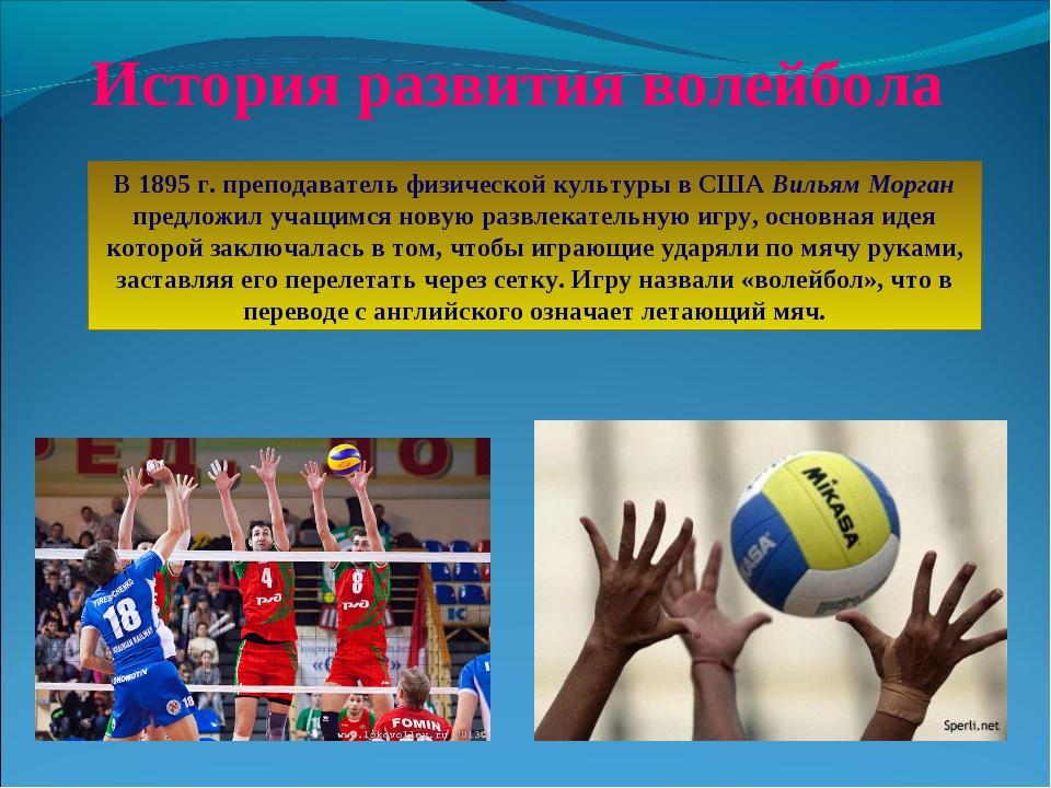 История развития волейбола В 1895 г. преподаватель физической культуры в США...