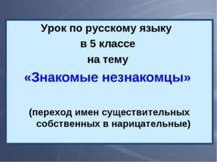 Урок по русскому языку в 5 классе на тему «Знакомые незнакомцы» (переход имен