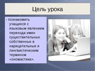 Цель урока - познакомить учащихся с языковым явлением перехода имен существит