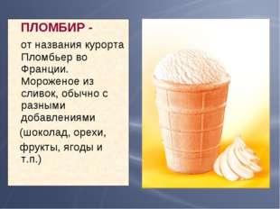 ПЛОМБИР - от названия курорта Пломбьер во Франции. Мороженое из сливок, обыч