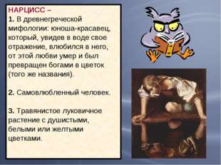 НАРЦИСС – 1. В древнегреческой мифологии: юноша-красавец, который, увидев в в