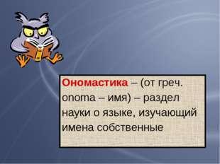 Ономастика – (от греч. оnoma – имя) – раздел науки о языке, изучающий имена с